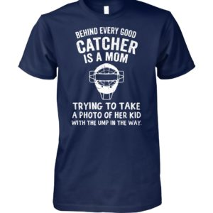 Behind every good catcher is a mom trying to take a photo of her kid with the ump in the way unisex cotton tee