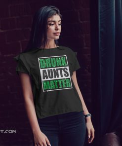 Drunk aunts matter st patrick's day shirt