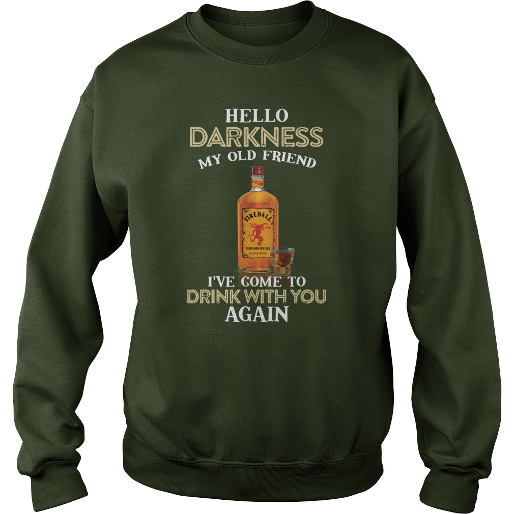Fireball Whiskey hello darkness my old friend I've come to drink with you again sweatshirt