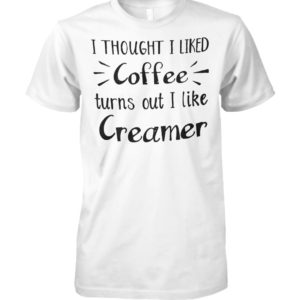 I thought I liked coffee turns out I like creamer unisex cotton tee