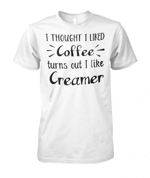 I thought I liked coffee turns out I like creamer unisex cotton tee