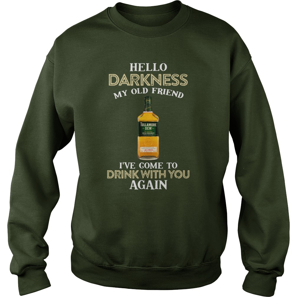Tullamore dew hello darkness my old friend I've come to drink with you again sweatshirt