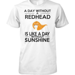 A day without a redhead is like a day without sunshine unisex cotton tee