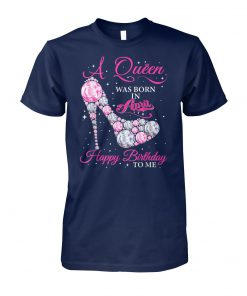 A queen was born in april happy birthday to me unisex cotton tee