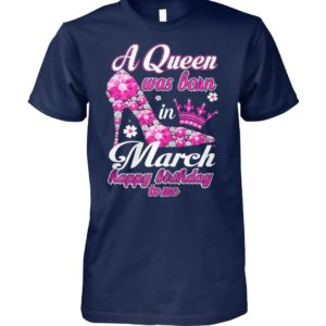 A queen was born in march happy birthday to me unisex cotton tee