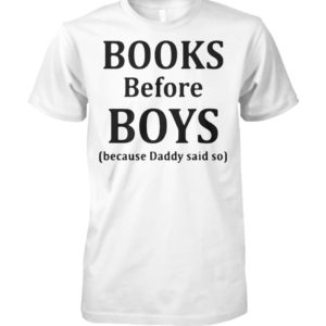 Books before boys because daddy said no unisex cotton tee