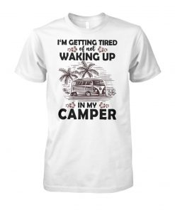 Camping I'm getting tired of not waking up in my camper unisex cotton tee