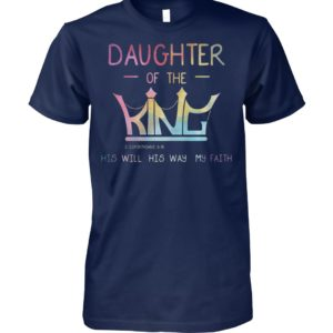 Daughter of the king 2 corinthians 6 18 his will his way my faith unisex cotton tee