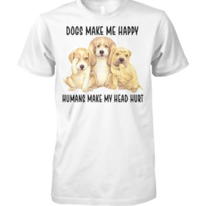 Dogs make me happy hunmans make me head hurt unisex cotton tee