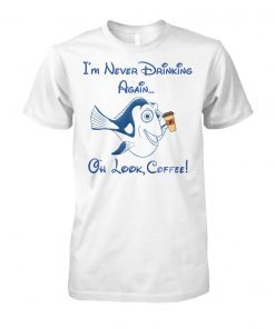 Dory fish I'm never drinking again oh look coffee unisex cotton tee
