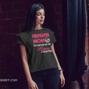 Firefighter mom most of people never meet their heroes I raised mine shirt