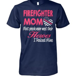 Firefighter mom most of people never meet their heroes I raised mine unisex cotton tee