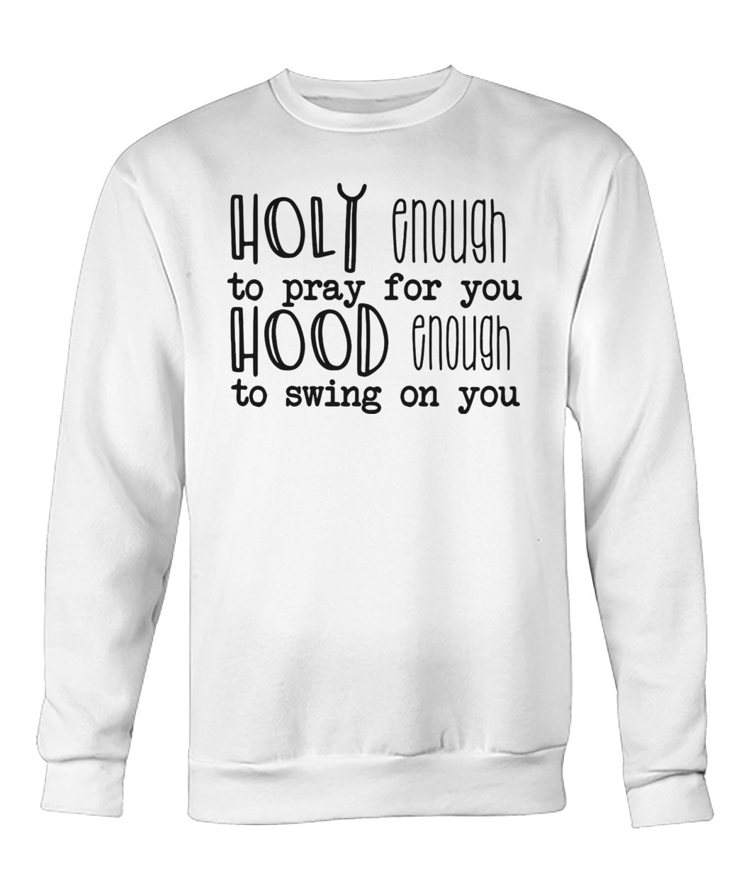 Holy enough to pray for you hood enough to swing on you crew neck sweatshirt