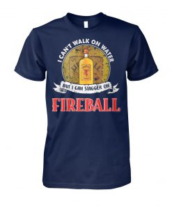 I can't walk on water but I can stagger on fireball unisex cotton tee
