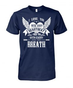 I love you with every heartbeat I miss you with every breath unisex cotton tee