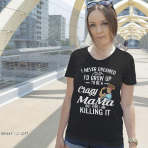 I never dreamed I'd grow up to be a crazy mama but here I am killing it shirt