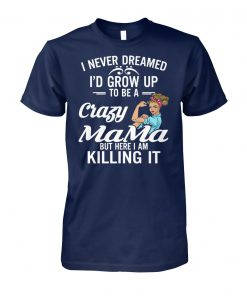 I never dreamed I'd grow up to be a crazy mama but here I am killing it unisex cotton tee