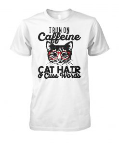 I run on caffeine cat hair and cuss words unisex cotton tee