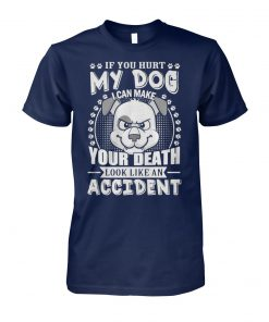 If you hurt my dog I can make your death look like an accident unisex cotton tee