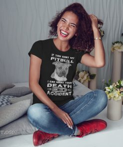 If you hurt my pitbull I can make your death look shirt