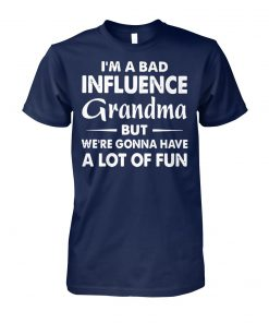 I'm a bad influence grandma but we're gonna have a lot of fun unisex cotton tee