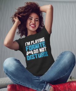 I'm playing fornite do not disturb shirt