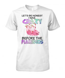 Let's be honest I was crazy before the flamingos unisex cotton tee