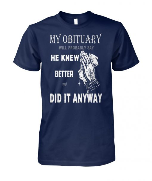 My obituary will be probably say he knew better but did it anyway unisex cotton tee