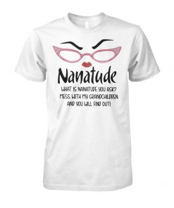 Nanatude what is nanatude you ask mess with my grandchildren and you will find out unisex cotton tee