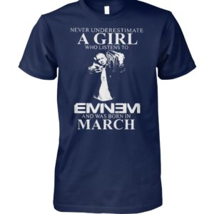 Never underestimate a girl who listens to eminem and was born in march unisex cotton tee