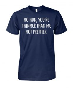 No hun you're thinner than me not prettier unisex cotton tee