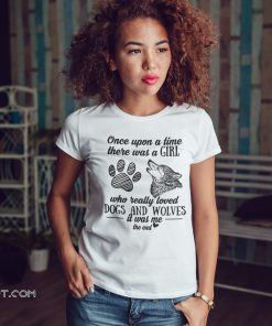 Once upon a time there was a girl who really loved dogs and wolves shirt