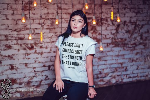 Please don't characterize the strength that I bring shirt