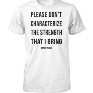 Please don't characterize the strength that I bring unisex cotton tee