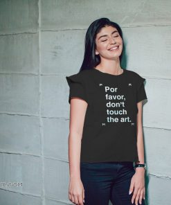 Por favor don't touch the art shirt