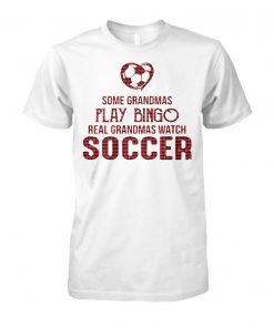 Some grandmas play bingo real grandmas watch soccer unisex cotton tee