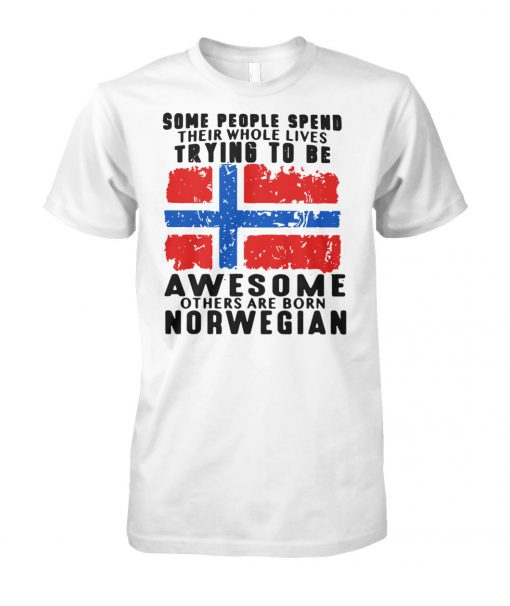 Some people spend their whole lives trying to be awesome others are born norwegian unisex cotton tee