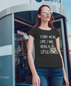 Sorry we're late I was being a little poop shirt
