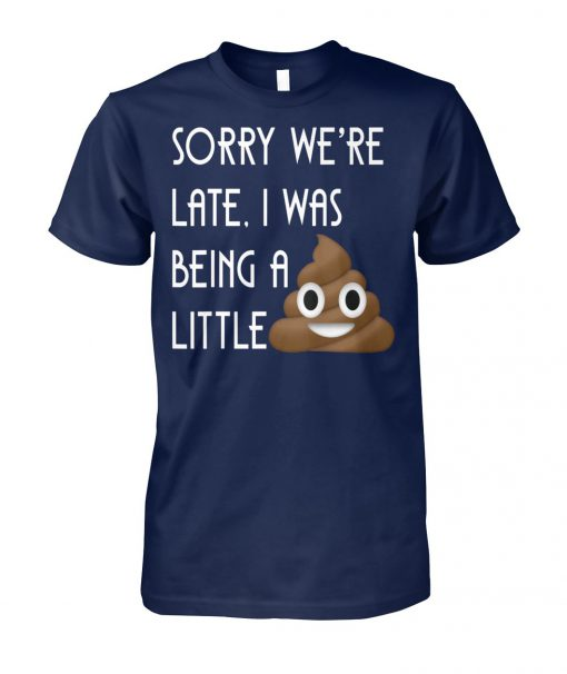 Sorry we're late I was being a little poop unisex cotton tee