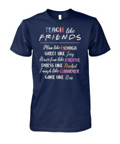 Teach like friends plan like monica joey phoebe rachel chandier ross unisex cotton tee