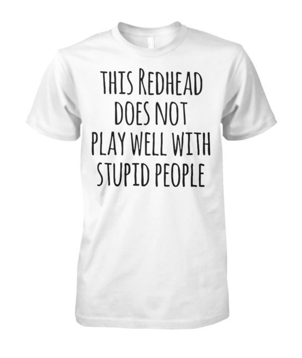 This redhead does not play well with stupid people unisex cotton tee