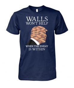 Trump walls won't help when the enemy is within unisex cotton tee