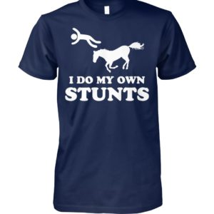 Unhorse I do my own stunts unisex cotton tee