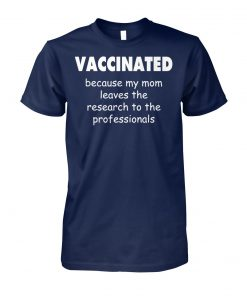 Vaccinated because my mom leaves the research to the professionals unisex cotton tee