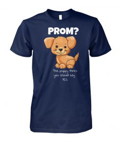 Will you go to prom puppy thinks you should say yes unisex cotton tee