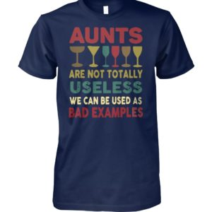 Wine aunts are not totally useless we can be used as bad example unisex cotton tee