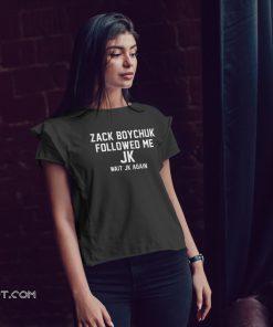 Zack boychuk followed me Jk wait Jk again shirt