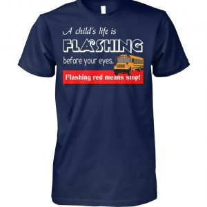 A child's life is flashing before your eyes flashing red means stop school bus driver unisex cotton tee