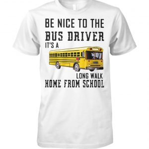 Be nice to the bus driver it's a long walk home from school unisex cotton tee