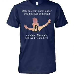 Behind every cheerleader who believes in herself is a cheer mom who believed in her first unisex cotton tee